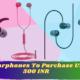 Best Earphones To Purchase Under 500 INR