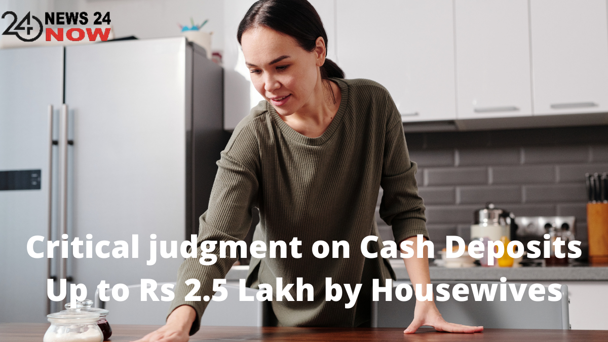 Critical judgment on Cash Deposits Up to Rs 2.5 Lakh by Housewives
