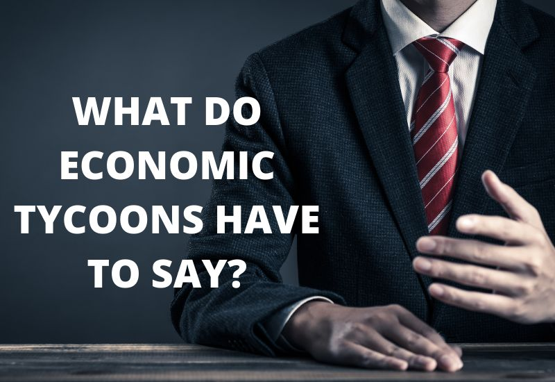 WHAT DO ECONOMIC TYCOONS HAVE TO SAY?