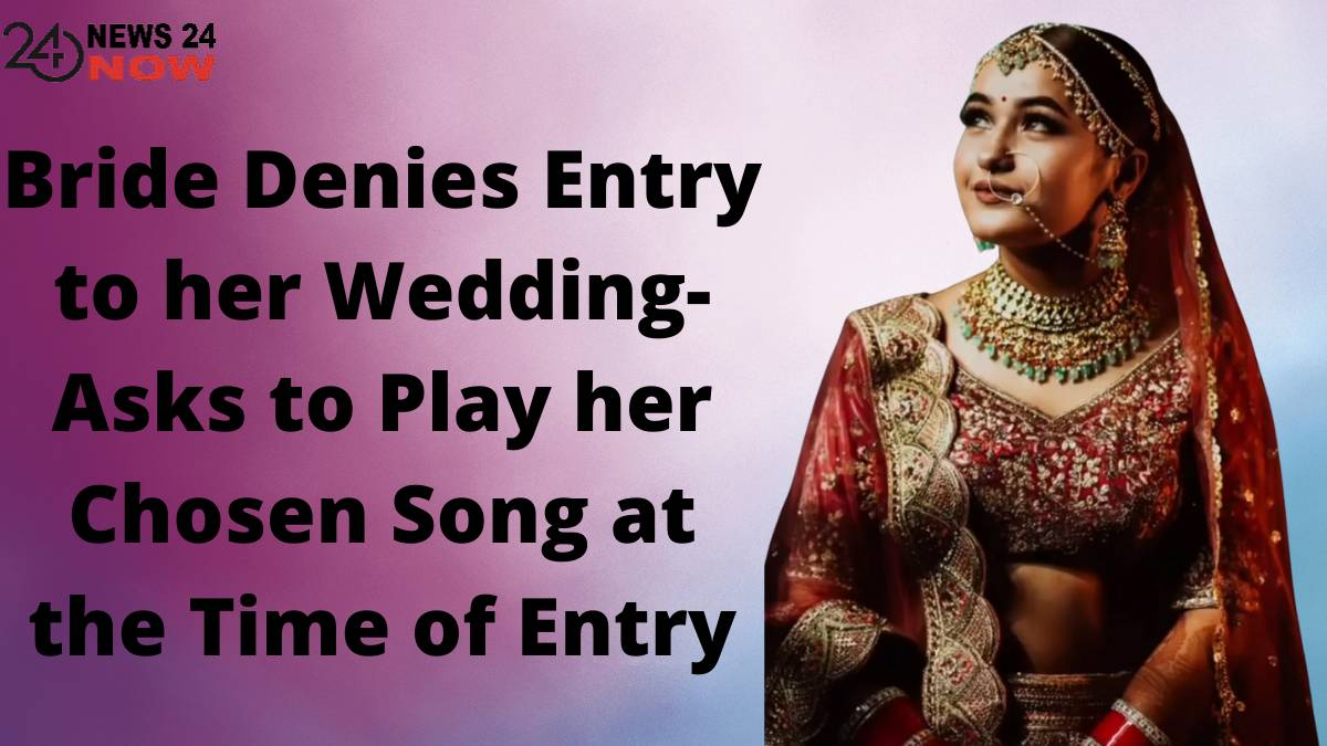 Bride Denies Entry to her Wedding- Asks to Play her Chosen Song at the Time of Entry