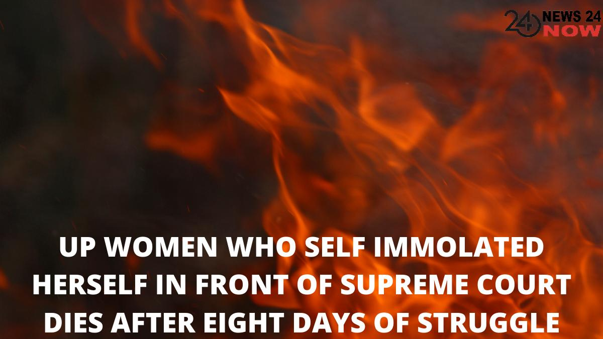 UP WOMEN WHO SELF IMMOLATED HERSELF IN FRONT OF SUPREME COURT DIES AFTER EIGHT DAYS OF STRUGGLE
